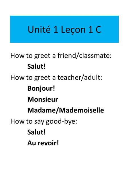 Unité 1 Leçon 1 C How to greet a friend/classmate: Salut! How to greet a teacher/adult: Bonjour! Monsieur Madame/Mademoiselle How to say good-bye: Salut!
