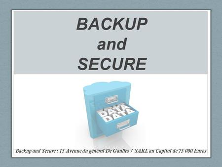 BACKUP and SECURE Backup and Secure : 15 Avenue du général De Gaulles / SARL au Capital de 75 000 Euros.