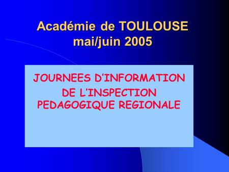 Académie de TOULOUSE mai/juin 2005 JOURNEES D'INFORMATION DE L'INSPECTION PEDAGOGIQUE REGIONALE.