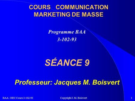 BAA - HEC Cours 3-102-93 Copyright J. M. Boisvert1 COURS COMMUNICATION MARKETING DE MASSE Programme BAA 3-102-93 SÉANCE 9 Professeur: Jacques M. Boisvert.