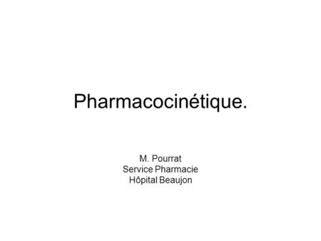 Pharmacocinétique. M. Pourrat Service Pharmacie Hôpital Beaujon.