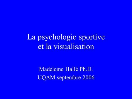 La psychologie sportive et la visualisation Madeleine Hallé Ph.D. UQAM septembre 2006.