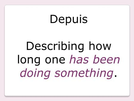 Depuis Describing how long one has been doing something.