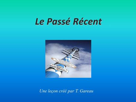 Le Passé Récent Une leçon créé par T. Gareau. Qu'est-ce que c'est le «Passé Récent» It is a past tense. It refers to an event which has recently occurred.