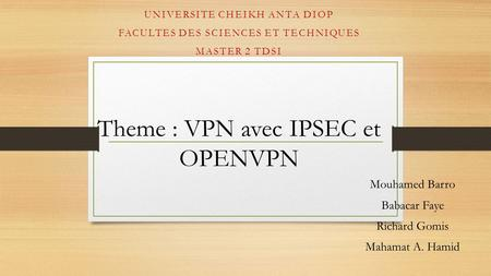 Theme : VPN avec IPSEC et OPENVPN Mouhamed Barro Babacar Faye Richard Gomis Mahamat A. Hamid UNIVERSITE CHEIKH ANTA DIOP FACULTES DES SCIENCES ET TECHNIQUES.