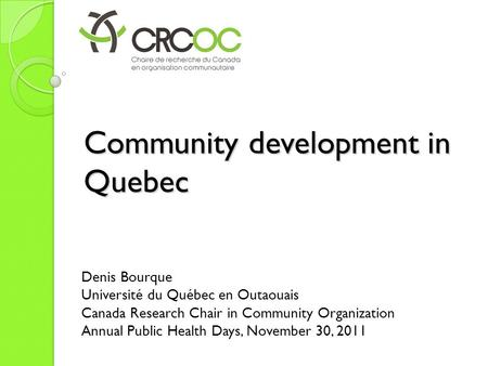 Community development in Quebec Denis Bourque Université du Québec en Outaouais Canada Research Chair in Community Organization Annual Public Health Days,