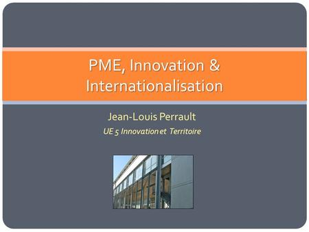 PME, Innovation & Internationalisation Jean-Louis Perrault UE 5 Innovation et Territoire.