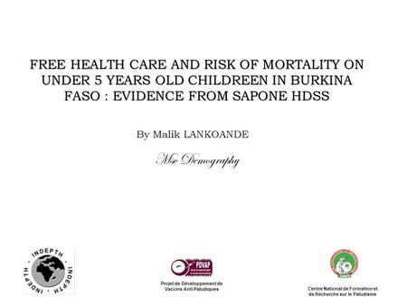 FREE HEALTH CARE AND RISK OF MORTALITY ON UNDER 5 YEARS OLD CHILDREEN IN BURKINA FASO : EVIDENCE FROM SAPONE HDSS By Malik LANKOANDE Msc Demography Projet.