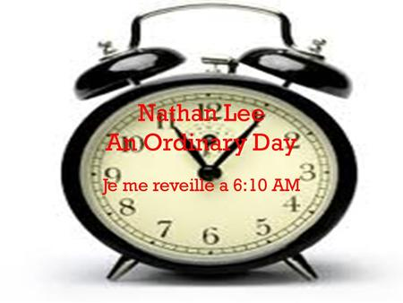 Nathan Lee An Ordinary Day Je me reveille a 6:10 AM.
