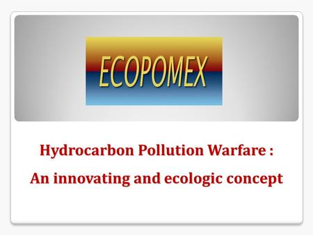 Hydrocarbon Pollution Warfare : An innovating and ecologic concept.