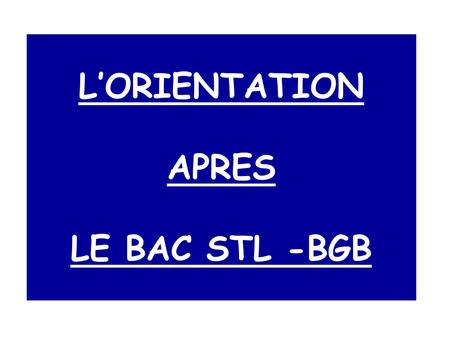 L'ORIENTATION APRES LE BAC STL -BGB. SOMMAIRE L'ENSEIGNEMENT SUPERIEUR LES DIFFERENTES LICENCES A L'UNIVERSITE LES DIFFERENTS DEUST LES DIFFERENTS BTS.