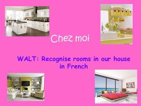 WALT: Recognise rooms in our house in French Chez moi.