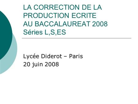 LA CORRECTION DE LA PRODUCTION ECRITE AU BACCALAUREAT 2008 Séries L,S,ES Lycée Diderot – Paris 20 juin 2008.