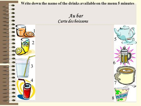 Au bar Carte des boissons 1 8 6 4 3 2 5 7 Write down the name of the drinks available on the menu 5 minutes.