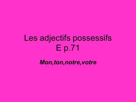 Les adjectifs possessifs E p.71