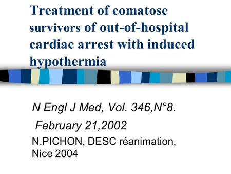 Treatment of comatose survivors of out-of-hospital cardiac arrest with induced hypothermia N Engl J Med, Vol. 346,N°8. February 21,2002 N.PICHON, DESC.