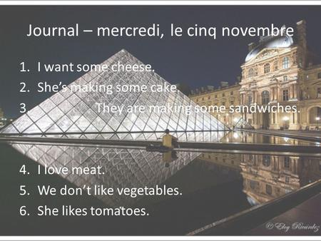 Journal – mercredi, le cinq novembre 1.I want some cheese. 2.She's making some cake. 3. They are making some sandwiches. 4.I love meat. 5.We don't like.