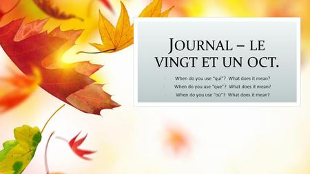 "J OURNAL – LE VINGT ET UN OCT. 1. When do you use ""qui""? What does it mean? 2. When do you use ""que""? What does it mean? 3. When do you use ""où""? What."