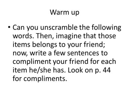 Warm up Can you unscramble the following words. Then, imagine that those items belongs to your friend; now, write a few sentences to compliment your friend.