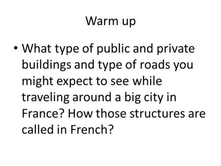 Warm up What type of public and private buildings and type of roads you might expect to see while traveling around a big city in France? How those structures.
