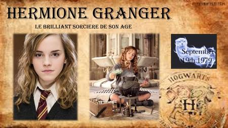 Hermione Granger Le brilliant sorciere de son age September 19th 1979.