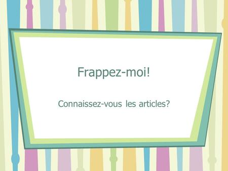 Frappez-moi! Connaissez-vous les articles?. 2 Les renseignements In the following slides, you will see sentences or phrases with _________'s in them.