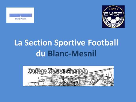La Section Sportive Football du Blanc-Mesnil. Sommaire 1- Présentation de la section sportive. 2- Les points forts. 3- Les conditions scolaires. 4- Les.