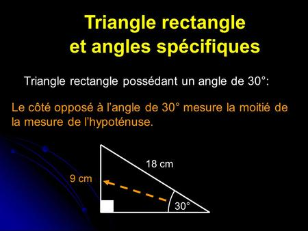 Triangle rectangle et angles spécifiques Triangle rectangle possédant un angle de 30°: Le côté opposé à l'angle de 30° mesure la moitié de la mesure de.