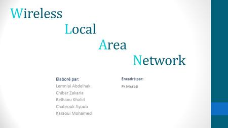 Elaboré par: Lemniai Abdelhak Chibar Zakaria Belhaou Khalid Chabrouk Ayoub Karaoui Mohamed Encadré par: Pr Mrabti Wireless Local Area Network.