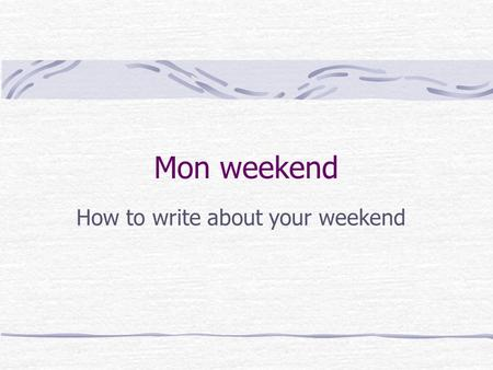 Mon weekend How to write about your weekend Say where you went Le weekend dernier je suis resté(e) à Banchory. Le weekend dernier je suis allé(e) à Stonehaven.