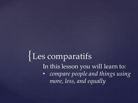 { Les comparatifs In this lesson you will learn to: compare people and things using more, less, and equally.