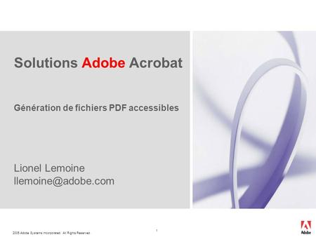 2005 Adobe Systems Incorporated. All Rights Reserved. 1 Solutions Adobe Acrobat Génération de fichiers PDF accessibles Lionel Lemoine