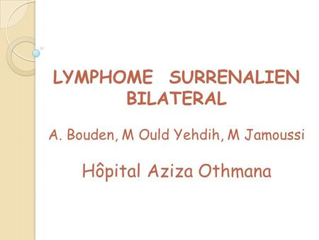 LYMPHOME SURRENALIEN BILATERAL A. Bouden, M Ould Yehdih, M Jamoussi Hôpital Aziza Othmana.