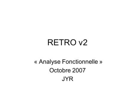 RETRO v2 « Analyse Fonctionnelle » Octobre 2007 JYR.