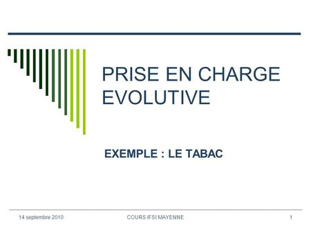 14 septembre 2010COURS IFSI MAYENNE1 PRISE EN CHARGE EVOLUTIVE EXEMPLE : LE TABAC.