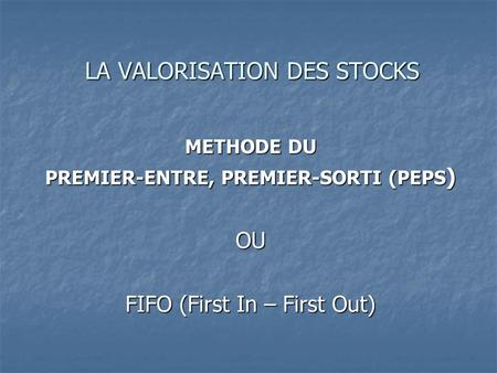 LA VALORISATION DES STOCKS METHODE DU PREMIER-ENTRE, PREMIER-SORTI (PEPS ) OU FIFO (First In – First Out)