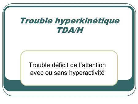 Trouble hyperkinétique TDA/H Trouble déficit de l'attention avec ou sans hyperactivité.