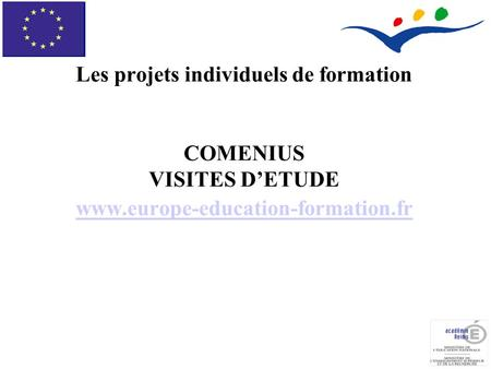 Les projets individuels de formation COMENIUS VISITES D'ETUDE www.europe-education-formation.fr www.europe-education-formation.fr.