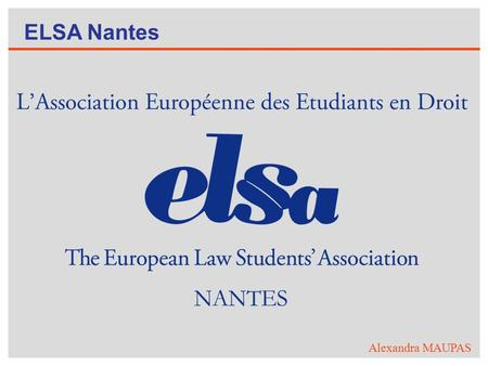 ELSA Nantes Alexandra MAUPAS. La plus grande association d'étudiants en droit au monde ! 42 pays, 40000 membres, 200 universités ! Vision : A just world.