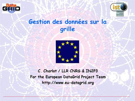 Gestion des données sur la grille C. Charlot / LLR CNRS & IN2P3 For the European DataGrid Project Team
