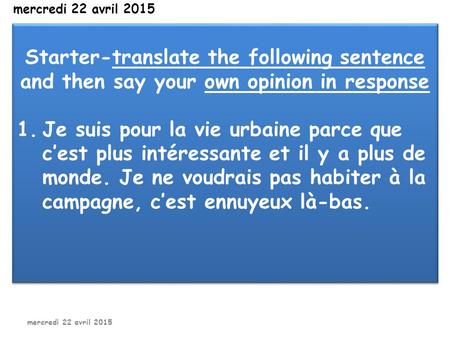 Mercredi 22 avril 2015 Starter-translate the following sentence and then say your own opinion in response 1.Je suis pour la vie urbaine parce que c'est.