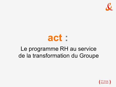 () FT Group Restricted Le programme RH au service de la transformation du Groupe act :