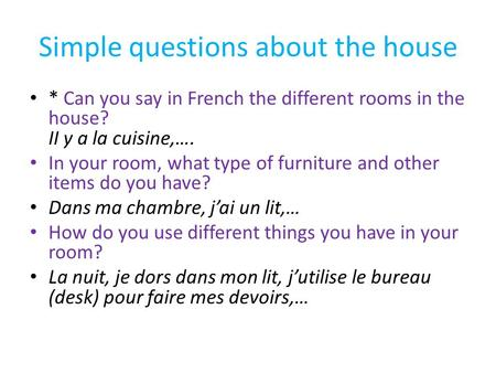Simple questions about the house * Can you say in French the different rooms in the house? II y a la cuisine,…. In your room, what type of furniture and.