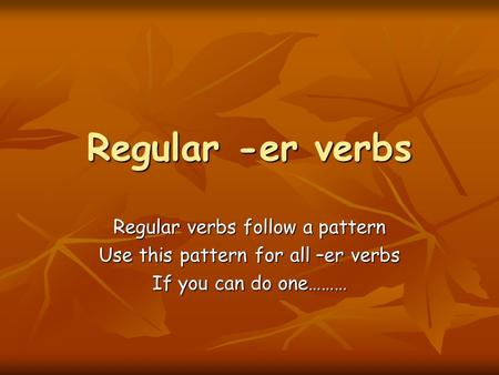 Regular -er verbs Regular verbs follow a pattern Use this pattern for all –er verbs If you can do one………