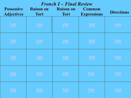 100 200 300 400 500 100 200 500 300 500 400 500 100500 Common Expressions Directions Raison ou Tort Possessive Adjectives Raison ou Tort French I – Final.