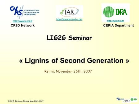 LIG2G Seminar, Reims Nov. 26th, 2007 LIG2G Seminar    CP2D NetworkCEPIA Department « Lignins.