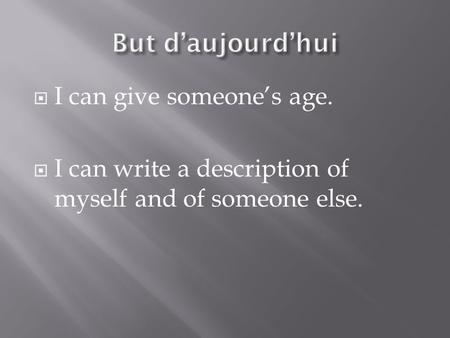  I can give someone's age.  I can write a description of myself and of someone else.