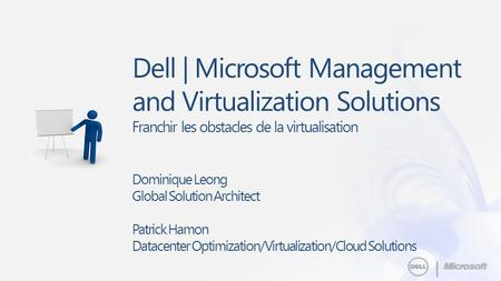 || Dell | Microsoft Management and Virtualization Solutions Franchir les obstacles de la virtualisation Dominique Leong Global Solution Architect Patrick.
