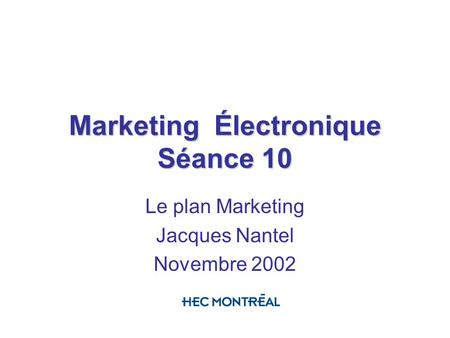 Marketing Électronique Séance 10 Le plan Marketing Jacques Nantel Novembre 2002.