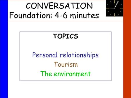 CONVERSATION Foundation: 4-6 minutes TOPICS Personal relationships Tourism The environment.